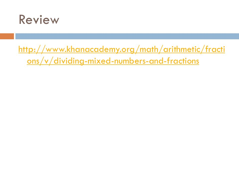 Review http://www.khanacademy.org/math/arithmetic/fracti ons/v/dividing-mixed-numbers-and-fractions