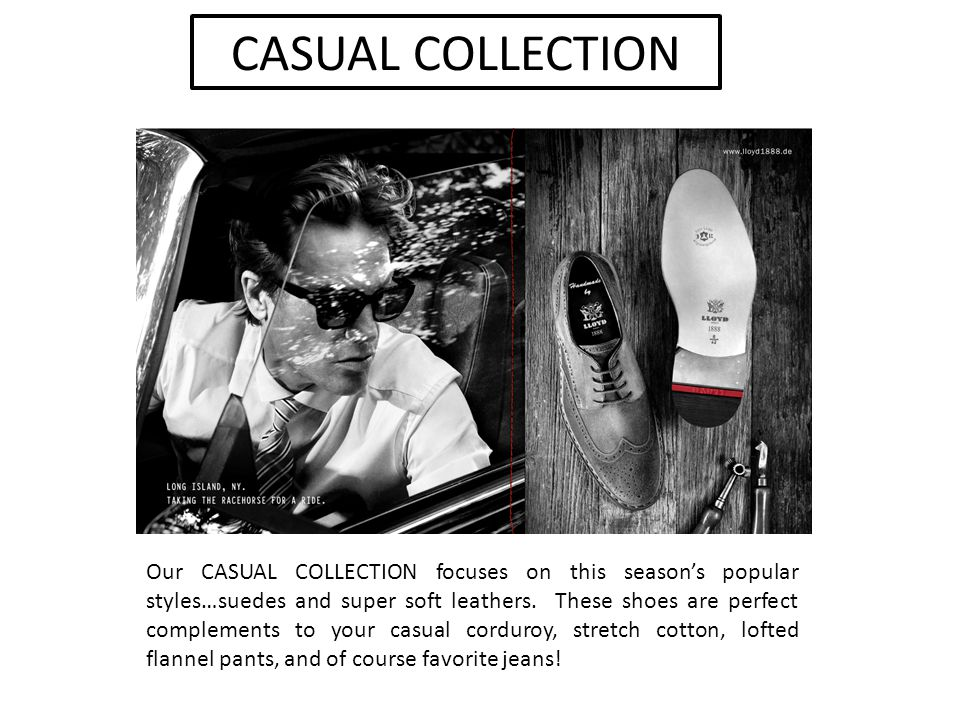 CASUAL COLLECTION Our CASUAL COLLECTION focuses on this season's popular styles…suedes and super soft leathers.