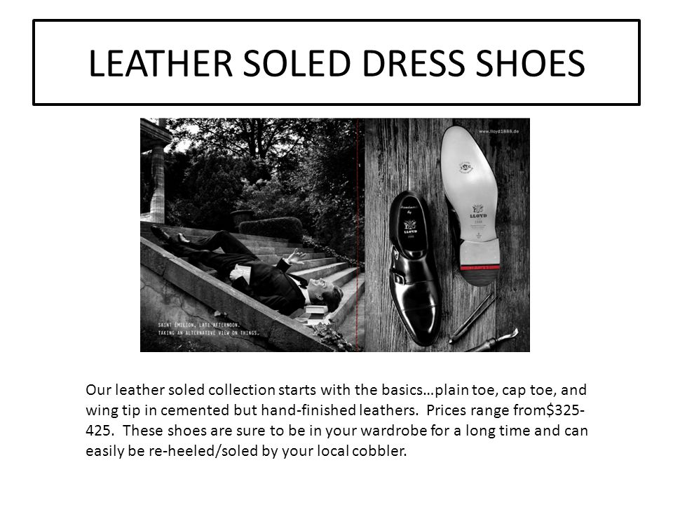 LEATHER SOLED DRESS SHOES Our leather soled collection starts with the basics…plain toe, cap toe, and wing tip in cemented but hand-finished leathers.