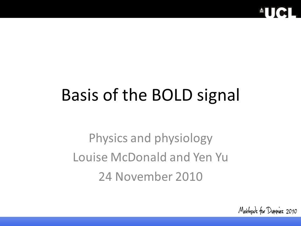 Basis of the BOLD signal Physics and physiology Louise McDonald and Yen Yu 24 November 2010 2010
