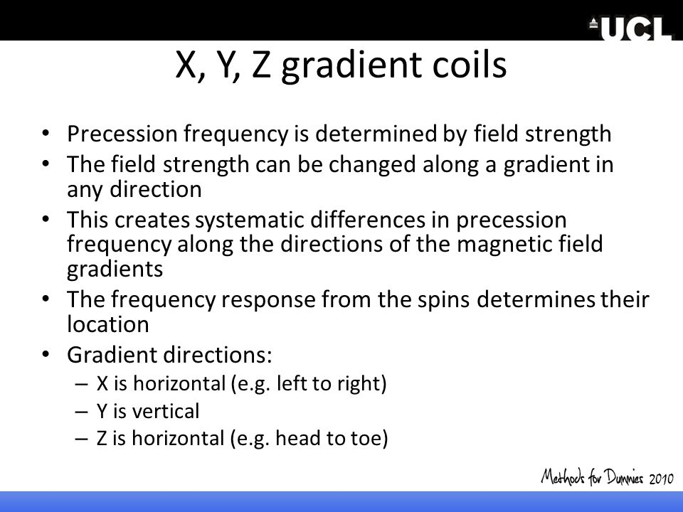 X, Y, Z gradient coils Precession frequency is determined by field strength The field strength can be changed along a gradient in any direction This c