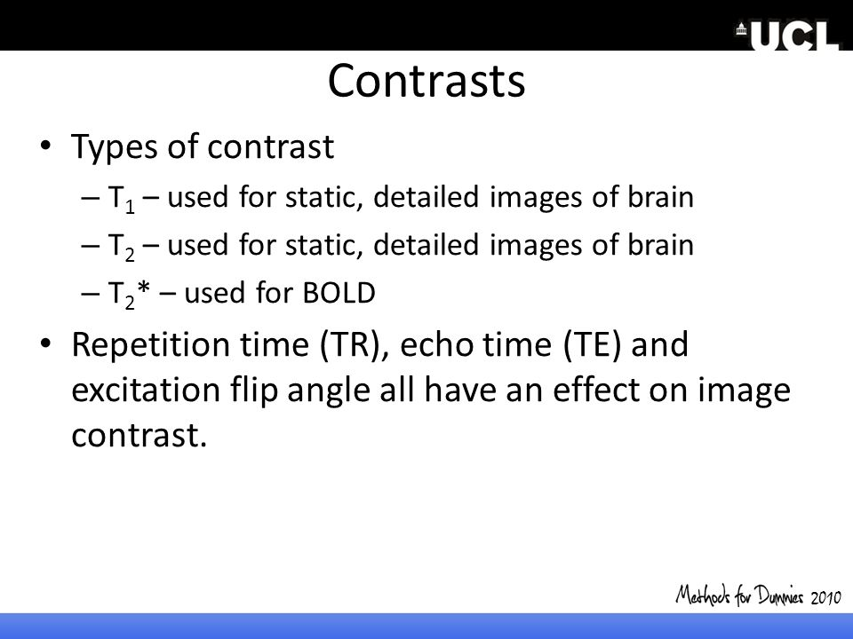 Contrasts Types of contrast – T 1 – used for static, detailed images of brain – T 2 – used for static, detailed images of brain – T 2 * – used for BOL