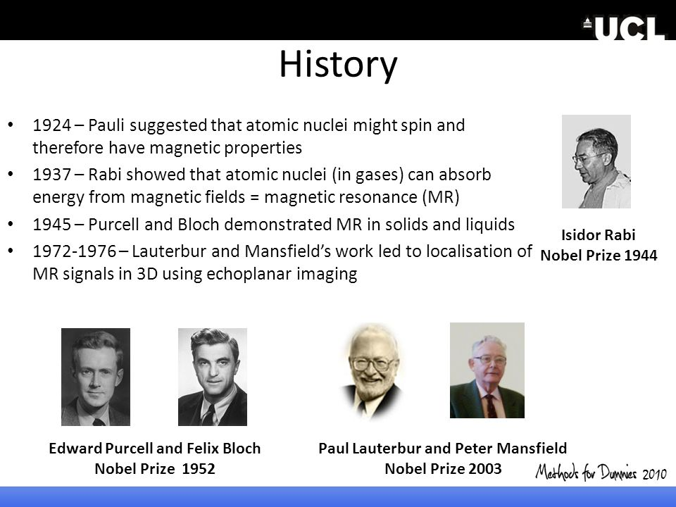 History 1924 – Pauli suggested that atomic nuclei might spin and therefore have magnetic properties 1937 – Rabi showed that atomic nuclei (in gases) c