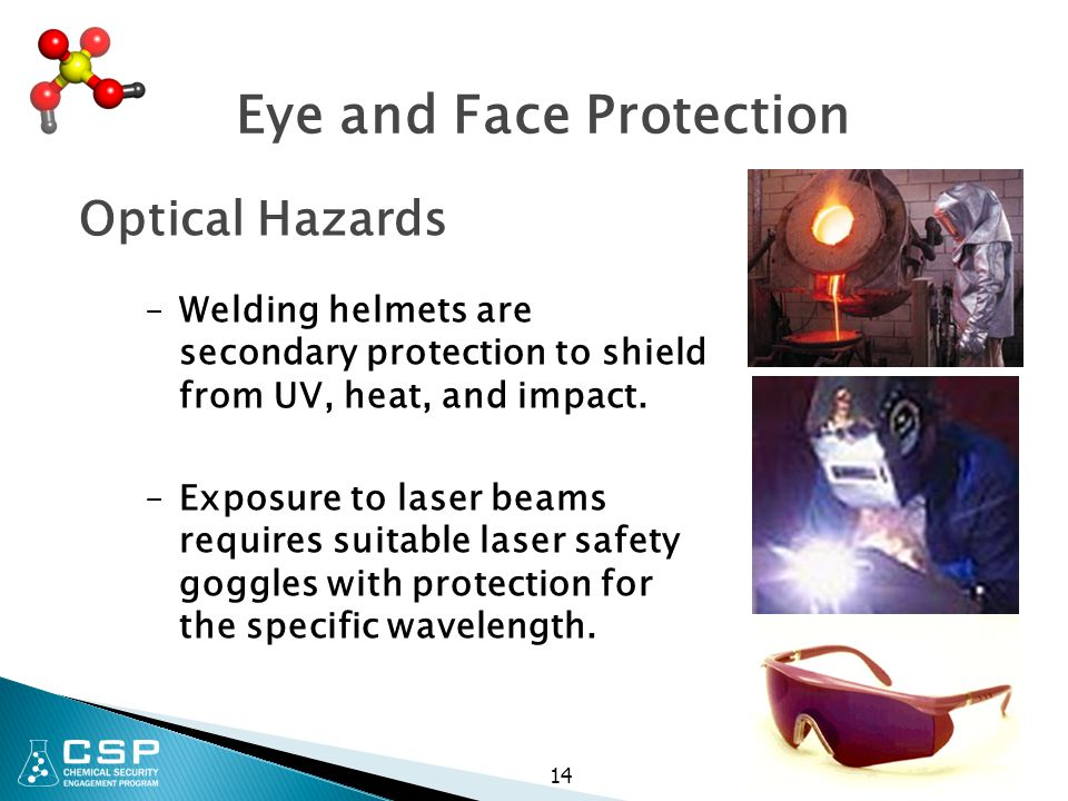 Eye and Face Protection Optical Hazards –Welding helmets are secondary protection to shield from UV, heat, and impact. –Exposure to laser beams requir