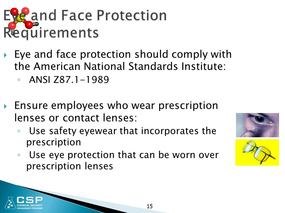 Eye and Face Protection Requirements  Eye and face protection should comply with the American National Standards Institute: ◦ ANSI Z87.1-1989  Ensur