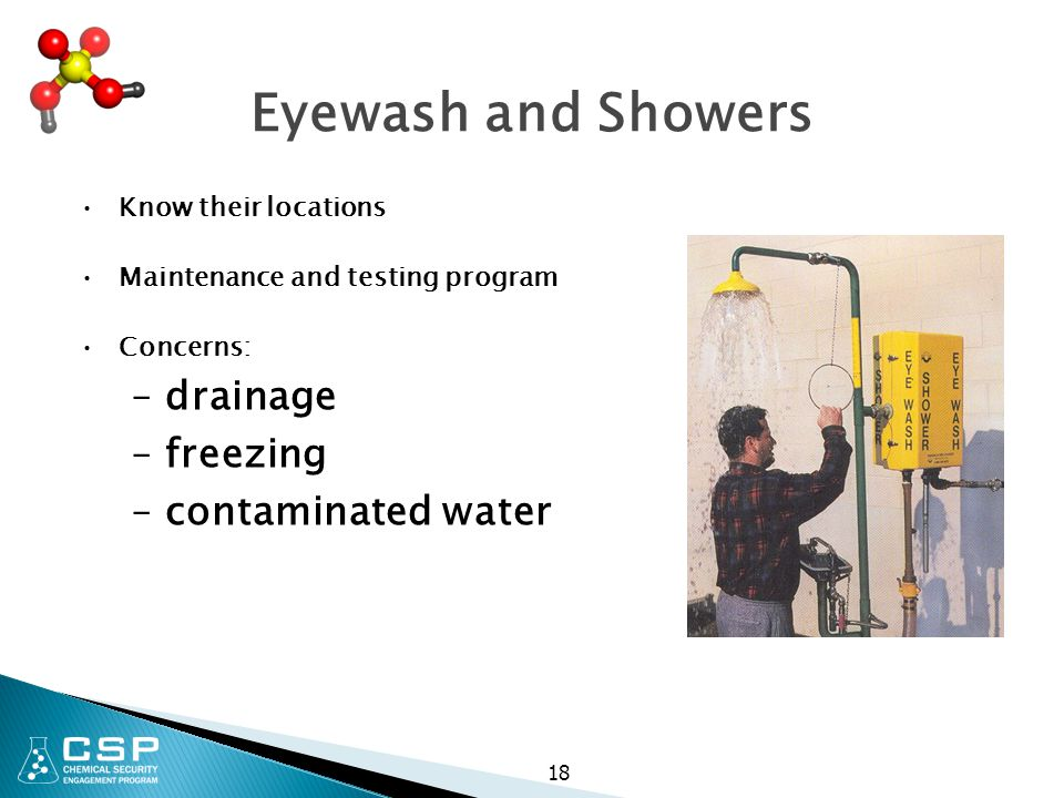 Eyewash and Showers Know their locations Maintenance and testing program Concerns: –drainage –freezing –contaminated water 18