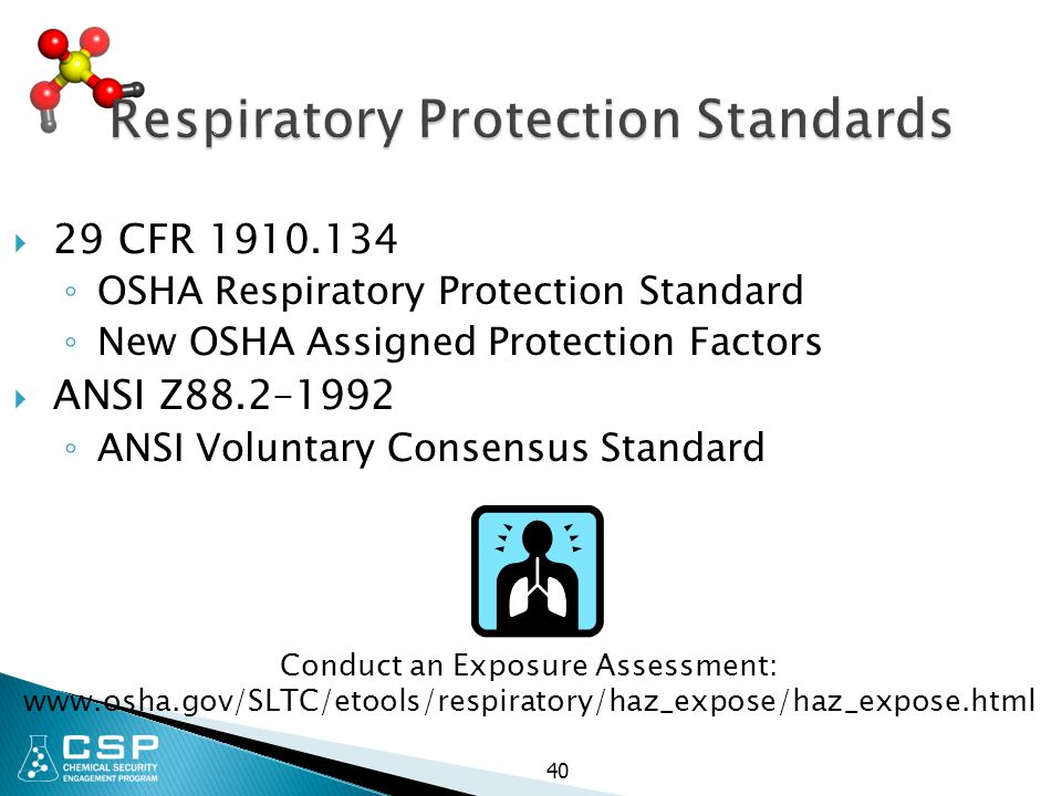 Respiratory Protection Standards  29 CFR 1910.134 ◦ OSHA Respiratory Protection Standard ◦ New OSHA Assigned Protection Factors  ANSI Z88.2–1992 ◦ ANSI Voluntary Consensus Standard Conduct an Exposure Assessment: www.osha.gov/SLTC/etools/respiratory/haz_expose/haz_expose.html 40