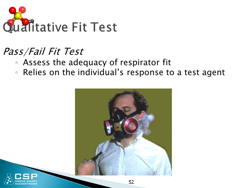 Qualitative Fit Test Pass/Fail Fit Test ◦ Assess the adequacy of respirator fit ◦ Relies on the individual's response to a test agent 52