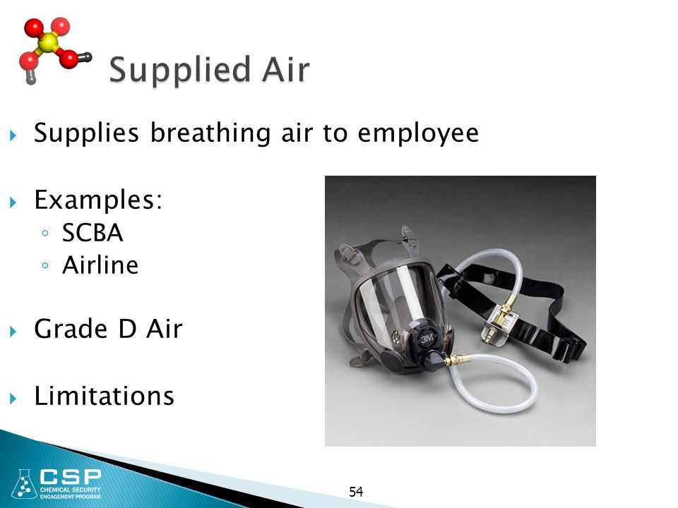 Supplied Air  Supplies breathing air to employee  Examples: ◦ SCBA ◦ Airline  Grade D Air  Limitations 54