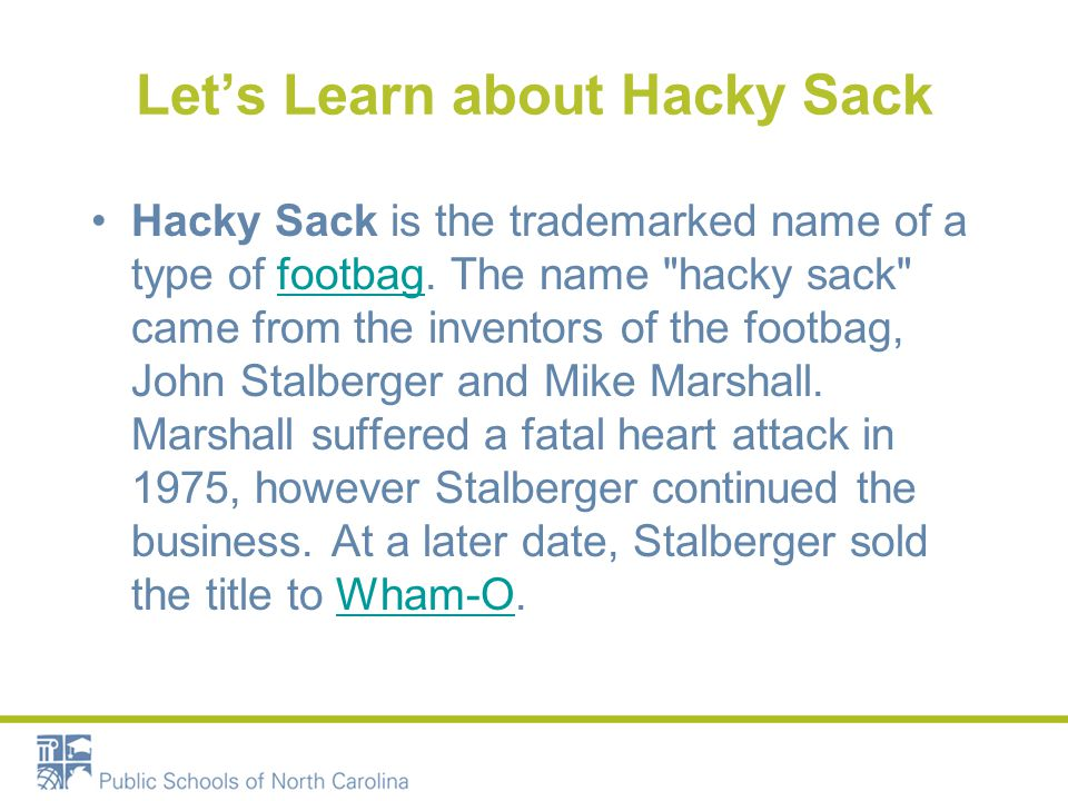 Let's Learn about Hacky Sack Hacky Sack is the trademarked name of a type of footbag.