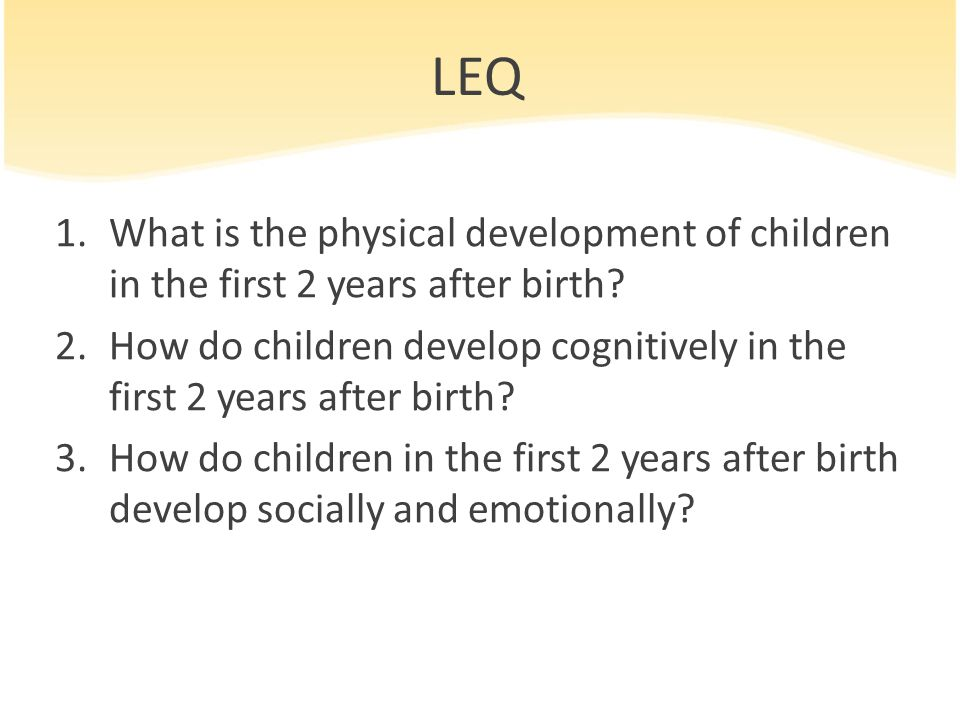 LEQ 1.What is the physical development of children in the first 2 years after birth? 2.How do children develop cognitively in the first 2 years after
