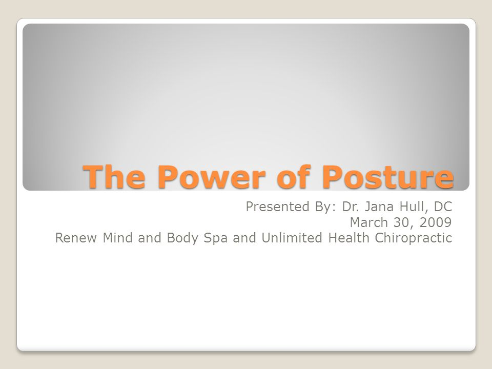 The Power of Posture Presented By: Dr.