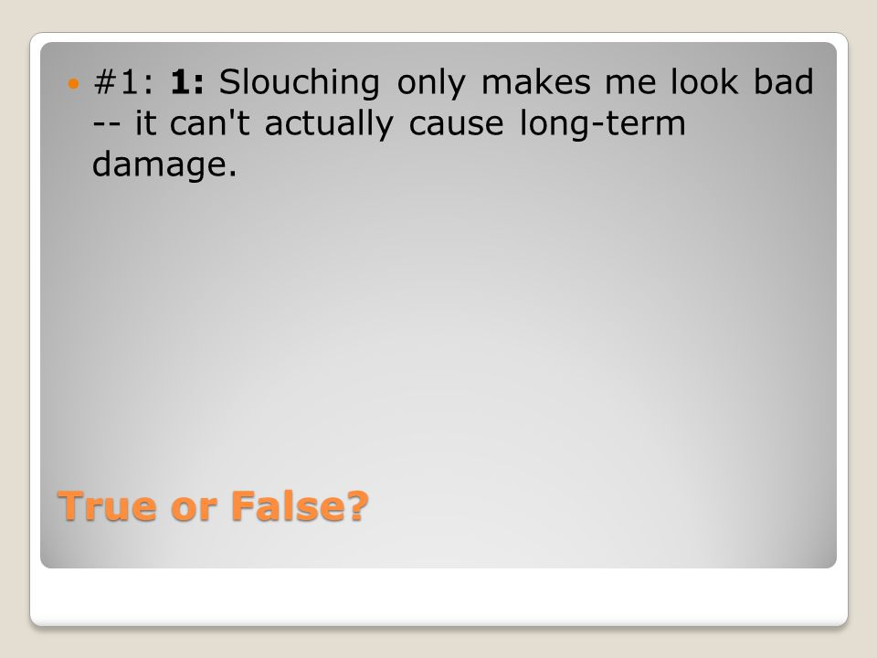 True or False? #1: 1: Slouching only makes me look bad -- it can't actually cause long-term damage.