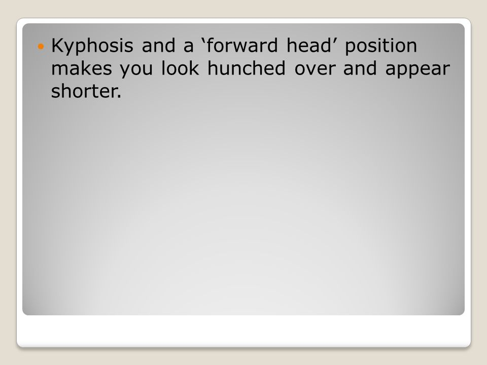 Kyphosis and a 'forward head' position makes you look hunched over and appear shorter.
