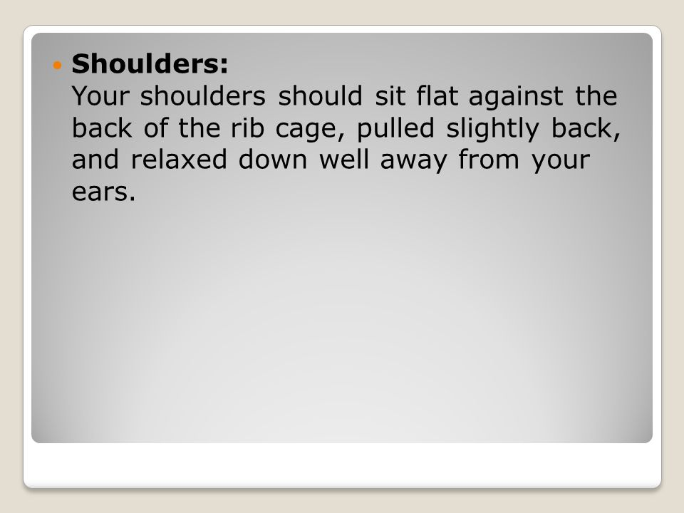 Shoulders: Your shoulders should sit flat against the back of the rib cage, pulled slightly back, and relaxed down well away from your ears.