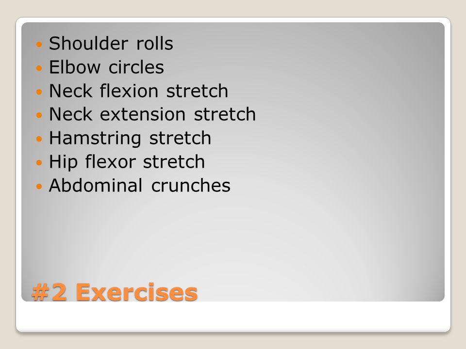 #2 Exercises Shoulder rolls Elbow circles Neck flexion stretch Neck extension stretch Hamstring stretch Hip flexor stretch Abdominal crunches