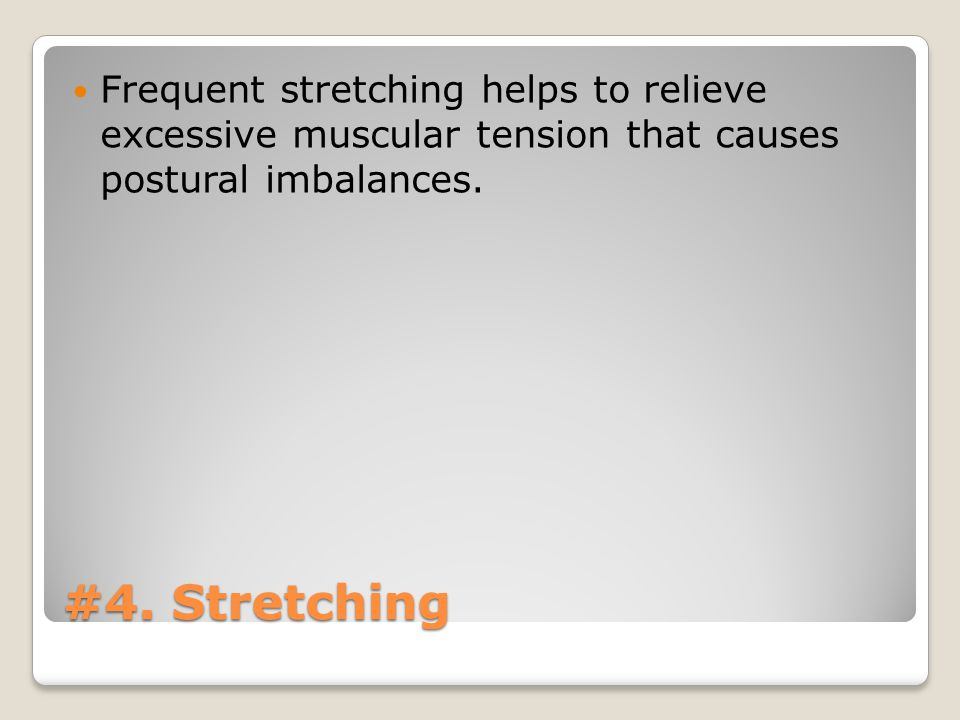 #4. Stretching Frequent stretching helps to relieve excessive muscular tension that causes postural imbalances.