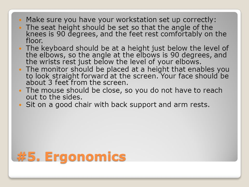 #5. Ergonomics Make sure you have your workstation set up correctly: The seat height should be set so that the angle of the knees is 90 degrees, and t