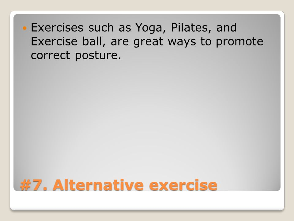 #7. Alternative exercise Exercises such as Yoga, Pilates, and Exercise ball, are great ways to promote correct posture.