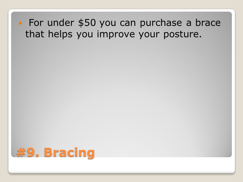 #9. Bracing For under $50 you can purchase a brace that helps you improve your posture.