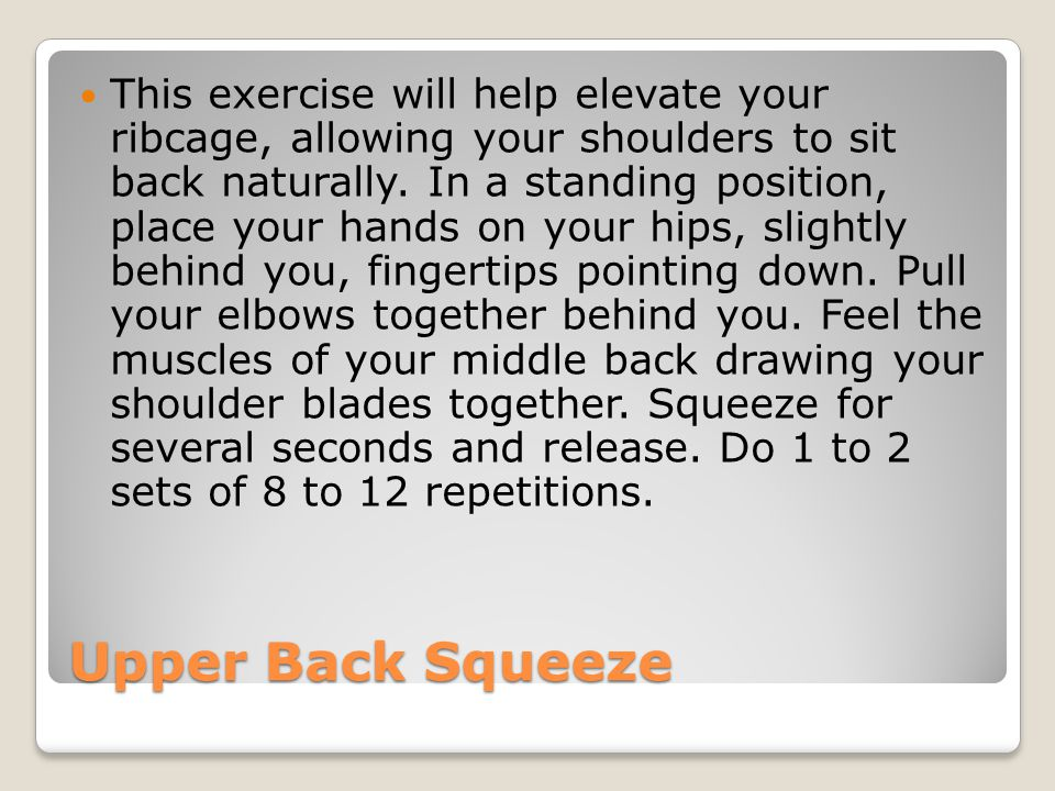 Upper Back Squeeze This exercise will help elevate your ribcage, allowing your shoulders to sit back naturally. In a standing position, place your han