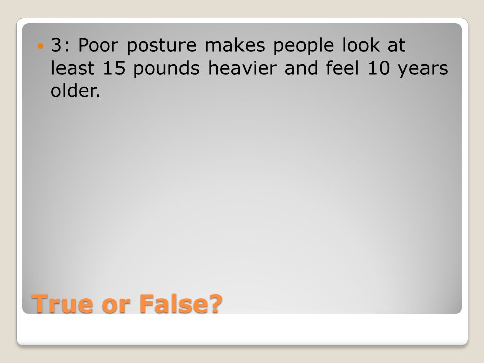 True or False? 3: Poor posture makes people look at least 15 pounds heavier and feel 10 years older.