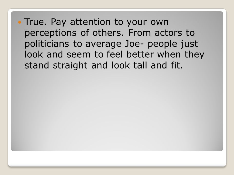 True. Pay attention to your own perceptions of others.