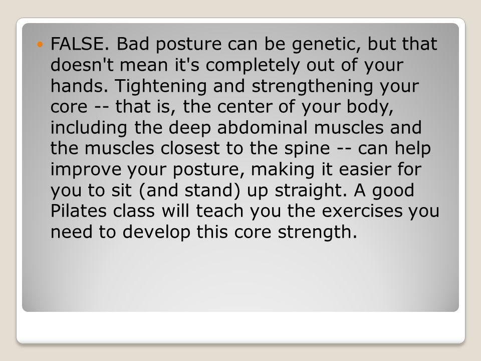 FALSE. Bad posture can be genetic, but that doesn't mean it's completely out of your hands. Tightening and strengthening your core -- that is, the cen