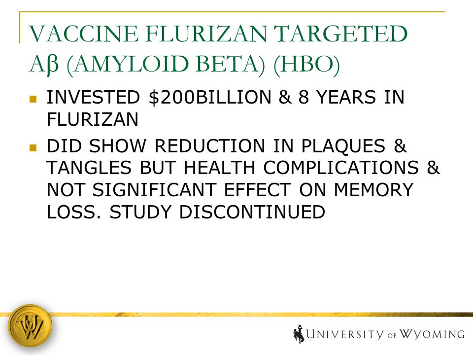 VACCINE FLURIZAN TARGETED A  (AMYLOID BETA) (HBO) INVESTED $200BILLION & 8 YEARS IN FLURIZAN DID SHOW REDUCTION IN PLAQUES & TANGLES BUT HEALTH COMPL