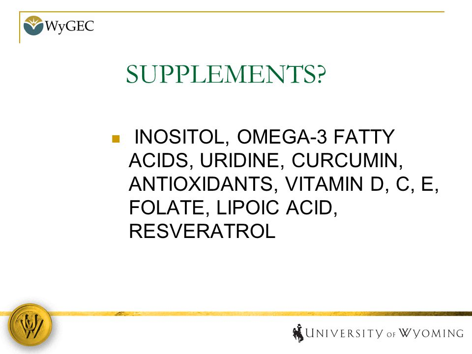 SUPPLEMENTS? INOSITOL, OMEGA-3 FATTY ACIDS, URIDINE, CURCUMIN, ANTIOXIDANTS, VITAMIN D, C, E, FOLATE, LIPOIC ACID, RESVERATROL