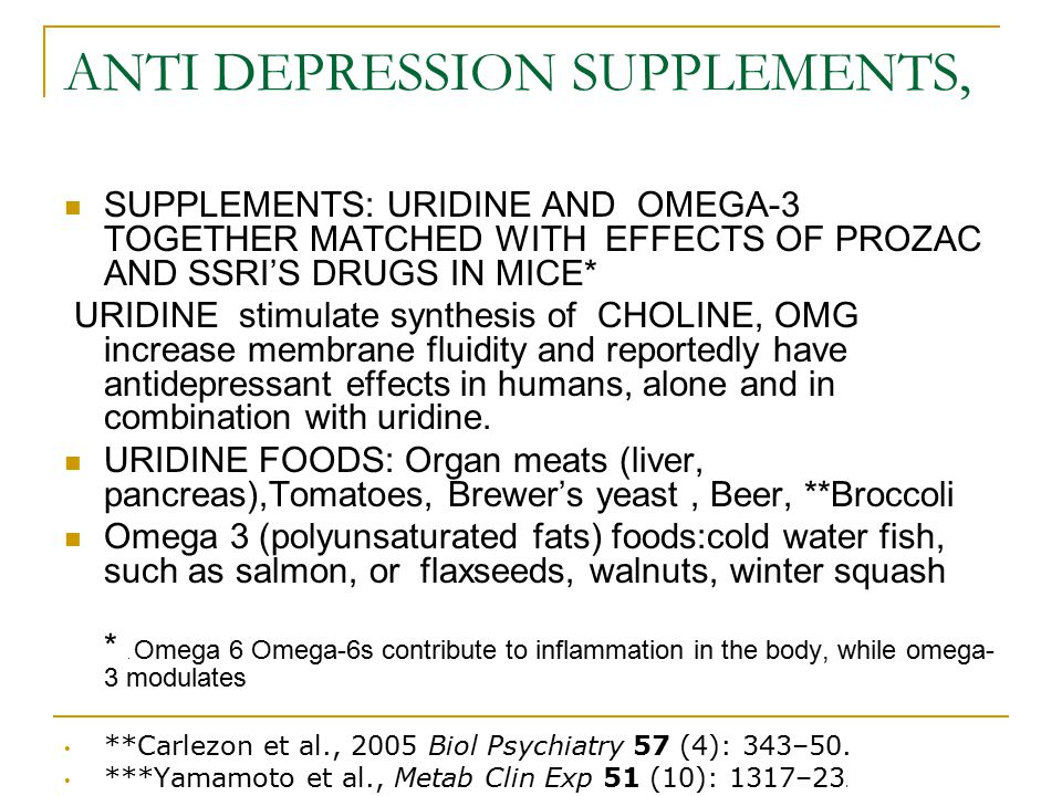 ANTI DEPRESSION SUPPLEMENTS, SUPPLEMENTS: URIDINE AND OMEGA-3 TOGETHER MATCHED WITH EFFECTS OF PROZAC AND SSRI'S DRUGS IN MICE* URIDINE stimulate synt