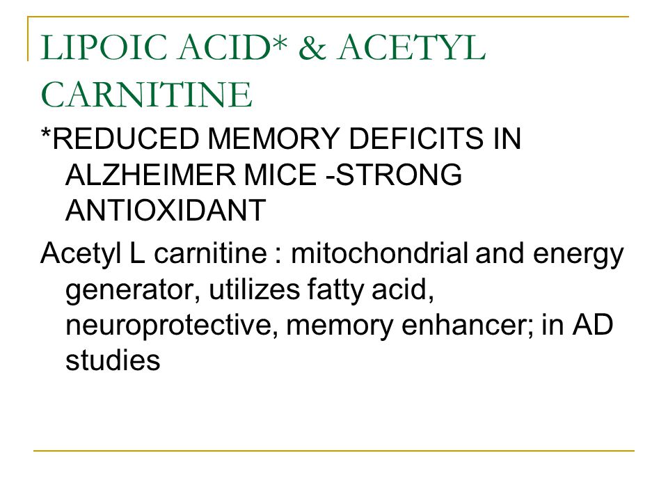LIPOIC ACID* & ACETYL CARNITINE *REDUCED MEMORY DEFICITS IN ALZHEIMER MICE -STRONG ANTIOXIDANT Acetyl L carnitine : mitochondrial and energy generator