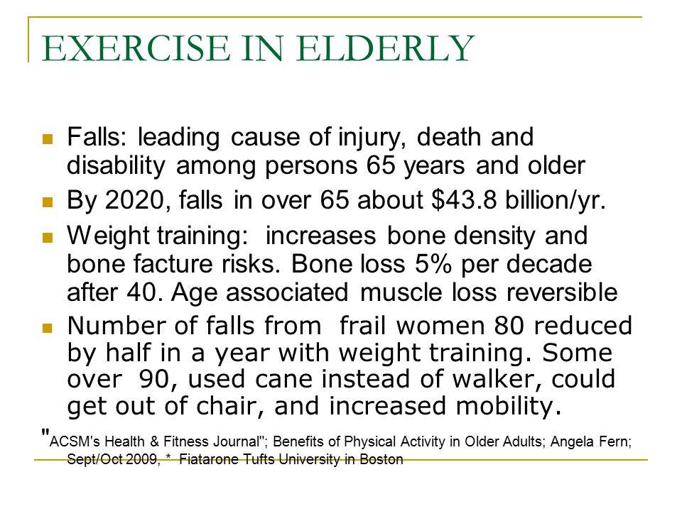 EXERCISE IN ELDERLY Falls: leading cause of injury, death and disability among persons 65 years and older By 2020, falls in over 65 about $43.8 billio