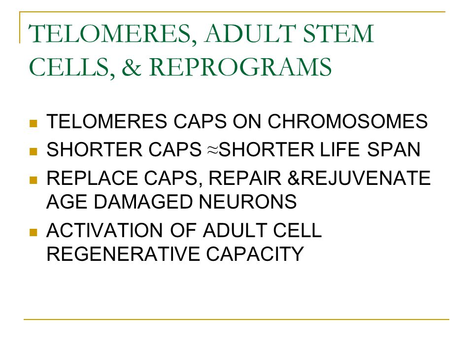 TELOMERES, ADULT STEM CELLS, & REPROGRAMS TELOMERES CAPS ON CHROMOSOMES SHORTER CAPS ≈ SHORTER LIFE SPAN REPLACE CAPS, REPAIR &REJUVENATE AGE DAMAGED