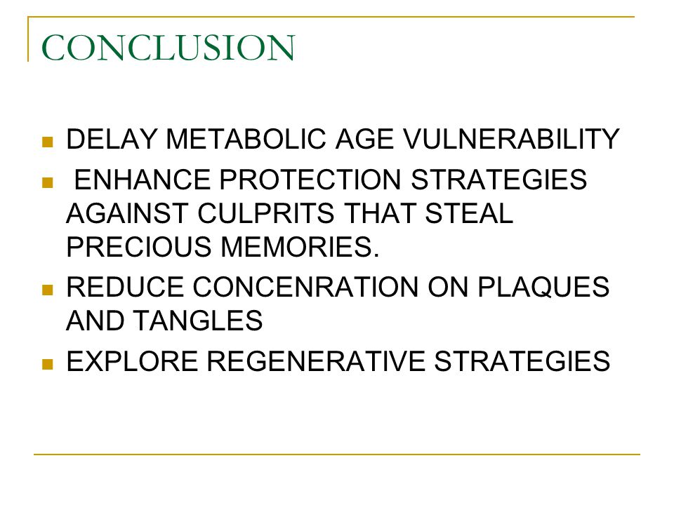 CONCLUSION DELAY METABOLIC AGE VULNERABILITY ENHANCE PROTECTION STRATEGIES AGAINST CULPRITS THAT STEAL PRECIOUS MEMORIES. REDUCE CONCENRATION ON PLAQU