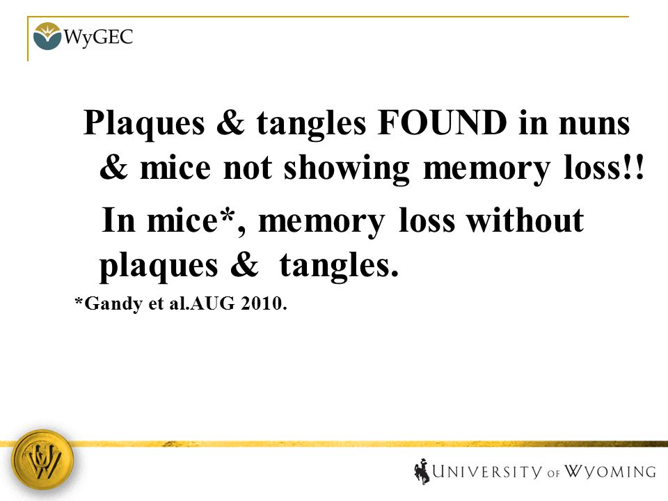 Plaques & tangles FOUND in nuns & mice not showing memory loss!! In mice*, memory loss without plaques & tangles. *Gandy et al.AUG 2010.