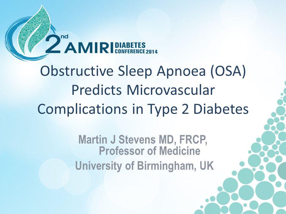 Obstructive Sleep Apnoea (OSA) Predicts Microvascular Complications in Type 2 Diabetes Martin J Stevens MD, FRCP, Professor of Medicine University of