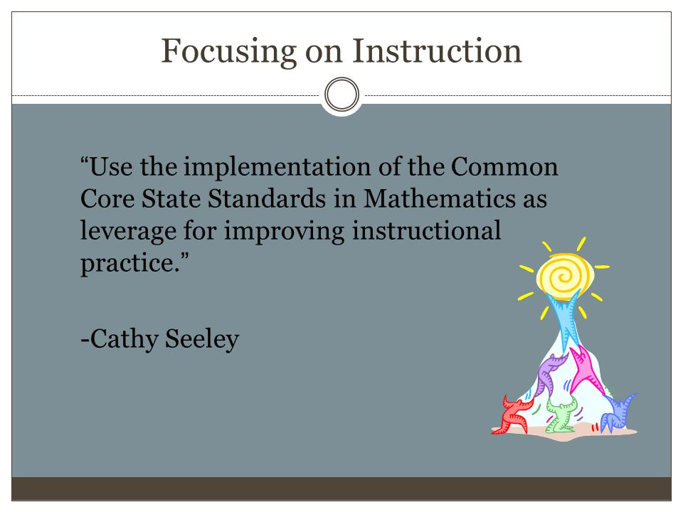 Focusing on Instruction Use the implementation of the Common Core State Standards in Mathematics as leverage for improving instructional practice.