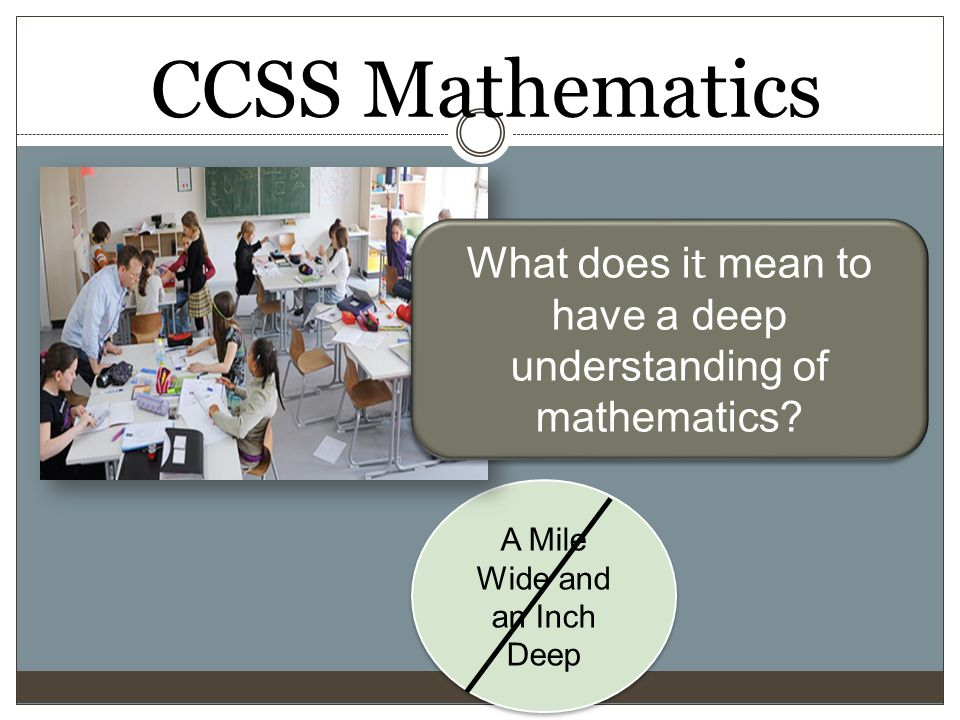 CCSS Mathematics A Mile Wide and an Inch Deep What does i t mean to have a deep understanding of mathematics?