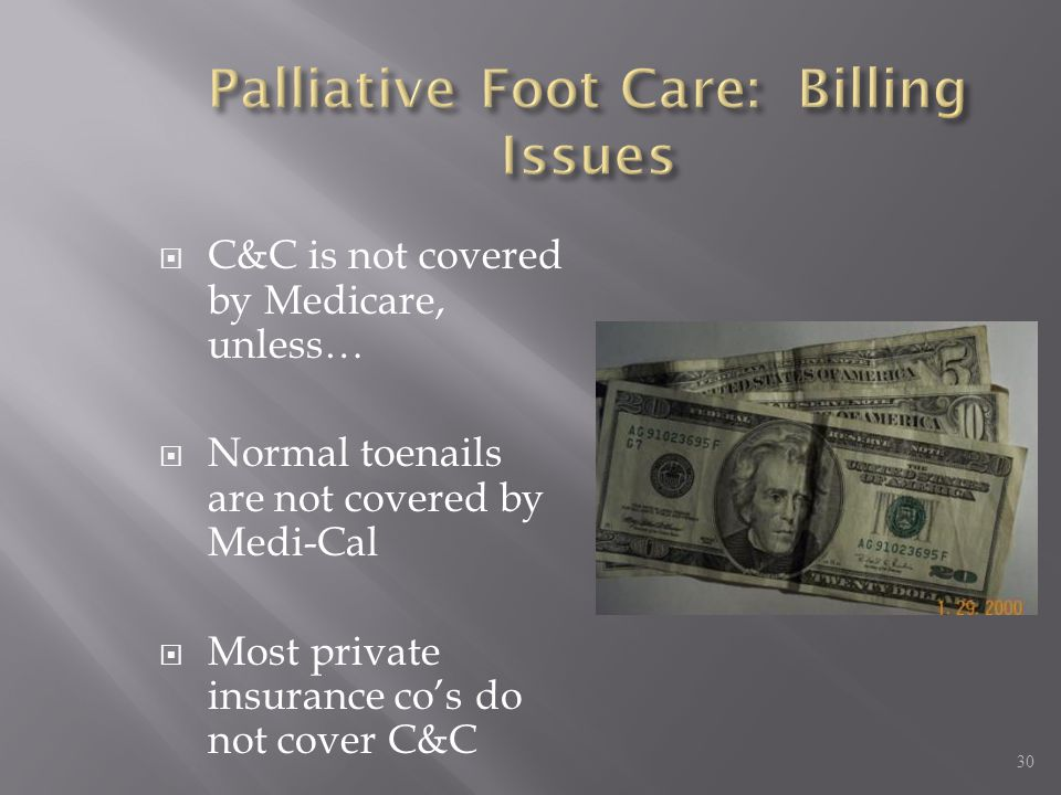  C&C is not covered by Medicare, unless…  Normal toenails are not covered by Medi-Cal  Most private insurance co's do not cover C&C 30