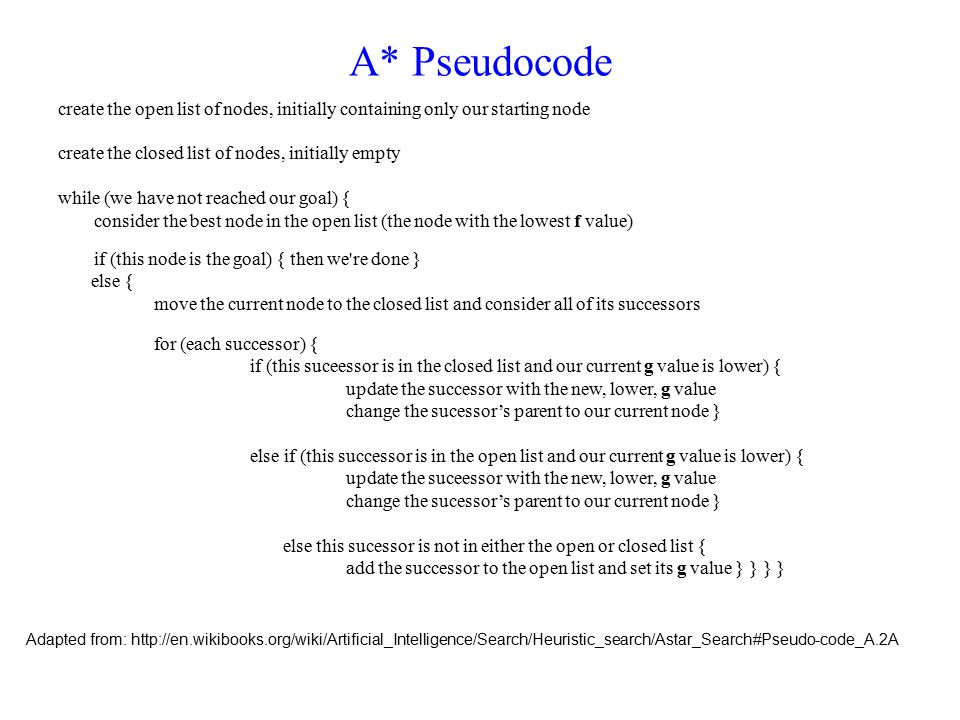 A* Pseudocode create the open list of nodes, initially containing only our starting node create the closed list of nodes, initially empty while (we have not reached our goal) { consider the best node in the open list (the node with the lowest f value) if (this node is the goal) { then we re done } else { move the current node to the closed list and consider all of its successors for (each successor) { if (this suceessor is in the closed list and our current g value is lower) { update the successor with the new, lower, g value change the sucessor's parent to our current node } else if (this successor is in the open list and our current g value is lower) { update the suceessor with the new, lower, g value change the sucessor's parent to our current node } else this sucessor is not in either the open or closed list { add the successor to the open list and set its g value } } } } Adapted from: http://en.wikibooks.org/wiki/Artificial_Intelligence/Search/Heuristic_search/Astar_Search#Pseudo-code_A.2A