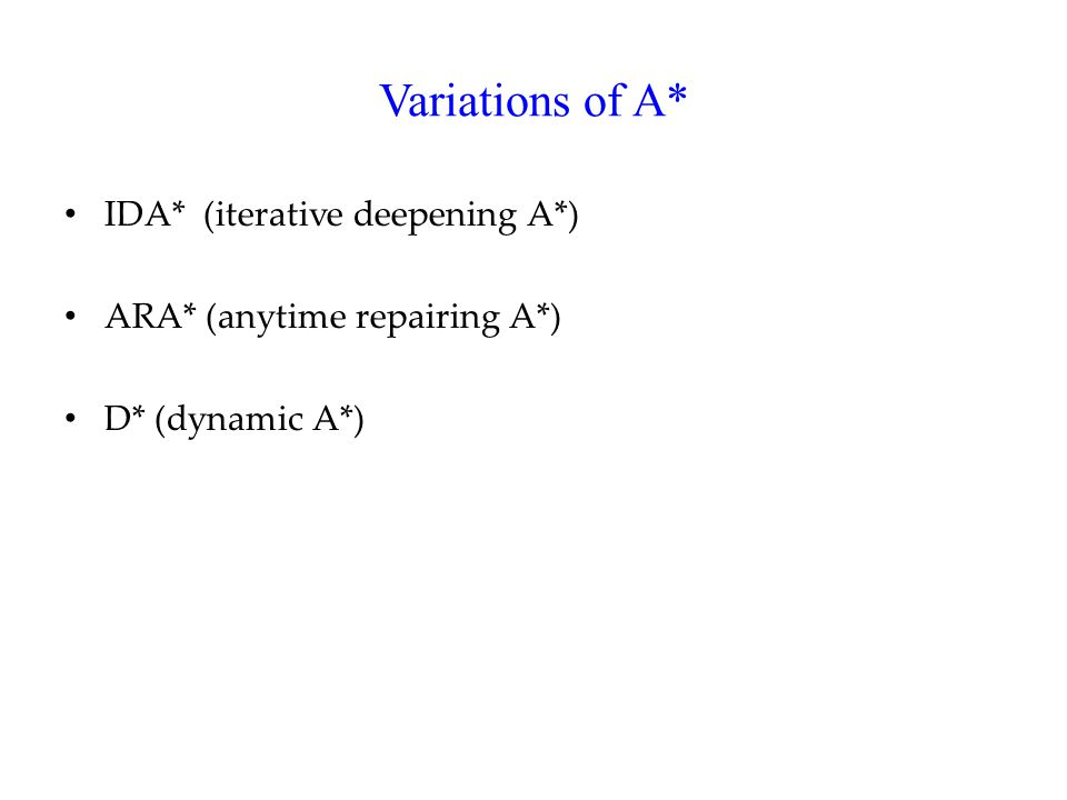 Variations of A* IDA* (iterative deepening A*) ARA* (anytime repairing A*) D* (dynamic A*)