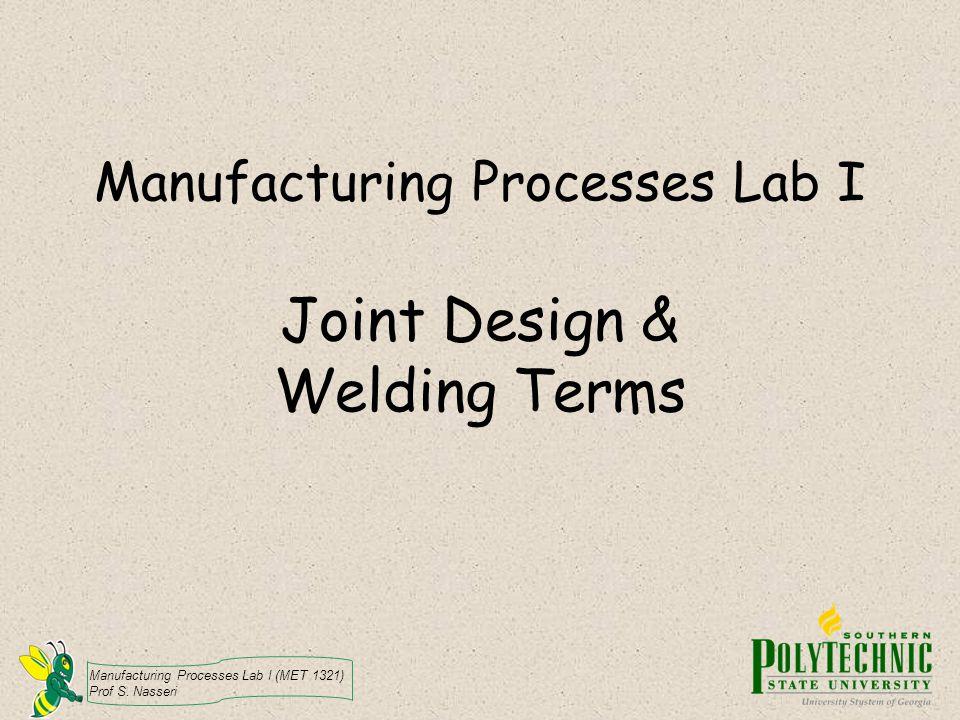 Manufacturing Processes Lab I (MET 1321) Prof S. Nasseri Manufacturing Processes Lab I Joint Design & Welding Terms