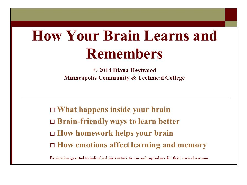 How Your Brain Learns and Remembers © 2014 Diana Hestwood Minneapolis Community & Technical College  What happens inside your brain  Brain-friendly ways to learn better  How homework helps your brain  How emotions affect learning and memory Permission granted to individual instructors to use and reproduce for their own classroom.