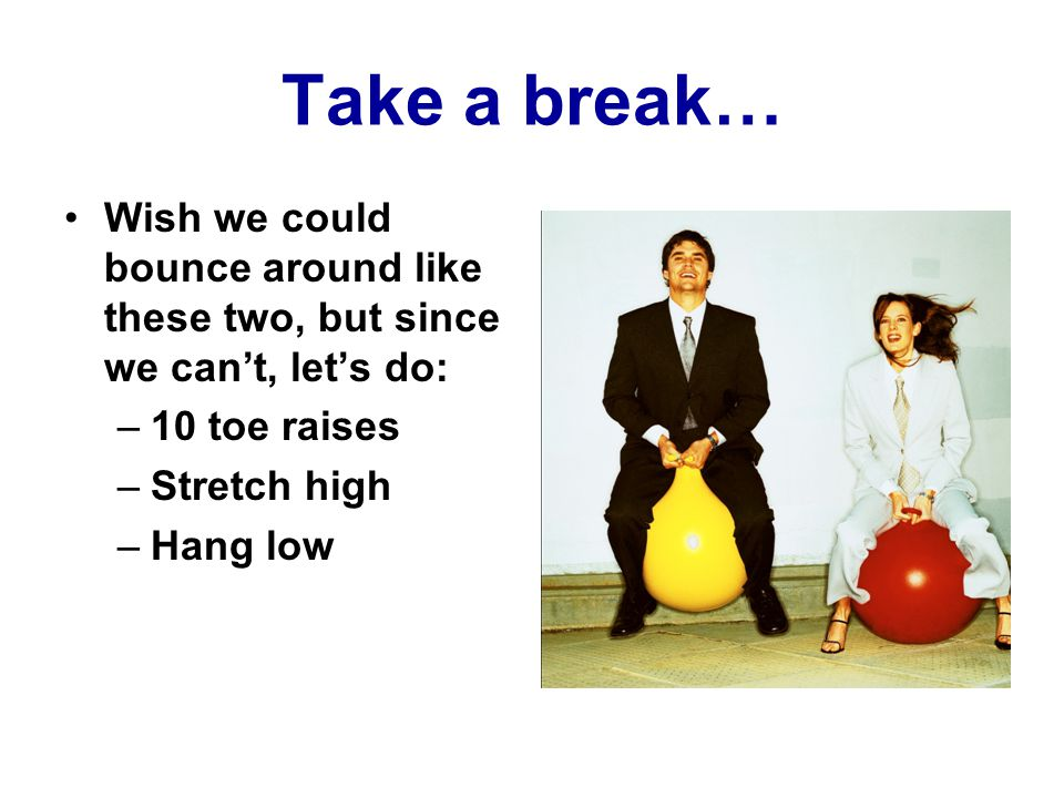 Take a break… Wish we could bounce around like these two, but since we can't, let's do: –10 toe raises –Stretch high –Hang low