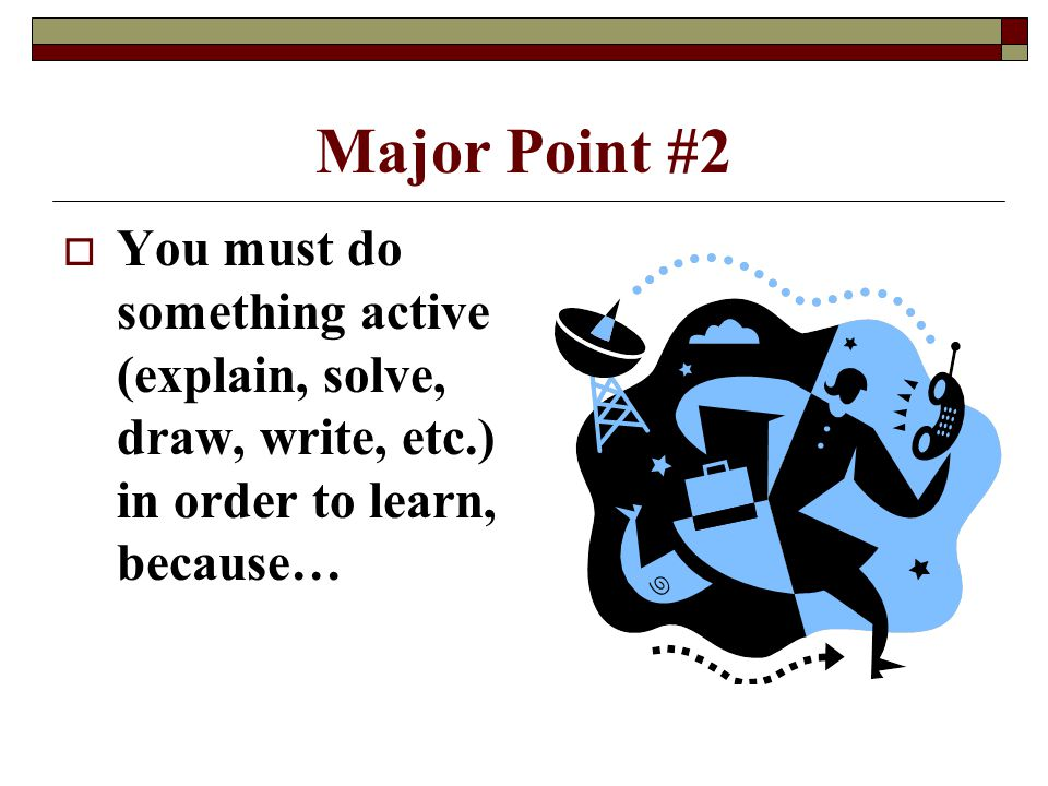 Major Point #2  You must do something active (explain, solve, draw, write, etc.) in order to learn, because…