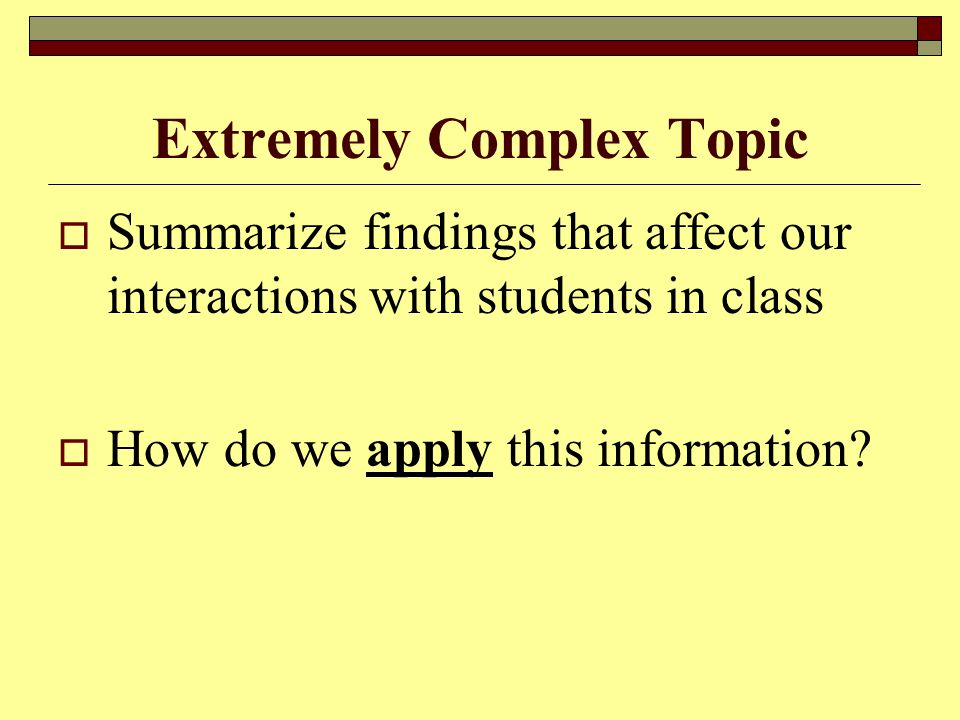 Extremely Complex Topic  Summarize findings that affect our interactions with students in class  How do we apply this information?