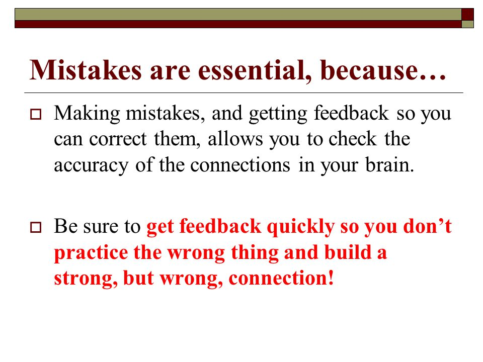 Mistakes are essential, because…  Making mistakes, and getting feedback so you can correct them, allows you to check the accuracy of the connections in your brain.