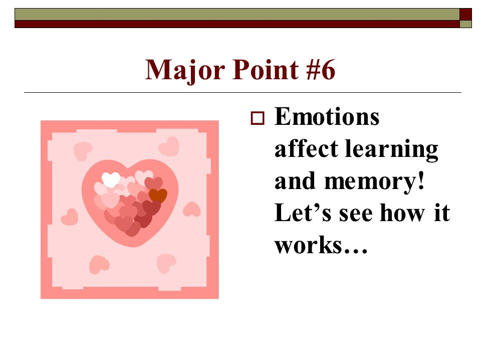 Major Point #6  Emotions affect learning and memory! Let's see how it works…
