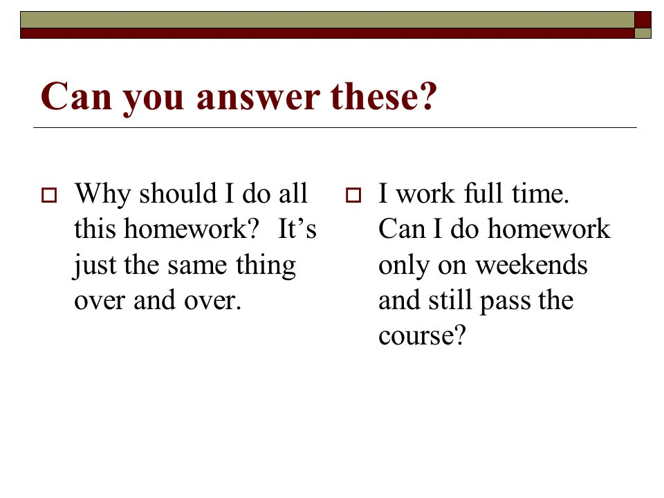 Can you answer these. Why should I do all this homework.